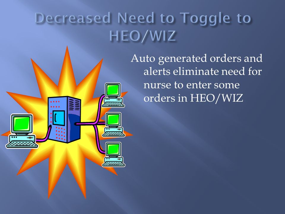 Auto generated orders and alerts eliminate need for nurse to enter some orders in HEO/WIZ