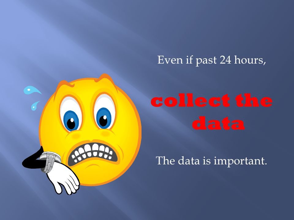 Even if past 24 hours, collect the data The data is important.