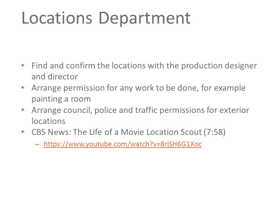 Locations Department Find and confirm the locations with the production designer and director Arrange permission for any work to be done, for example painting a room Arrange council, police and traffic permissions for exterior locations CBS News: The Life of a Movie Location Scout (7:58) – https://www.youtube.com/watch v=8rjSH6G1Xoc https://www.youtube.com/watch v=8rjSH6G1Xoc