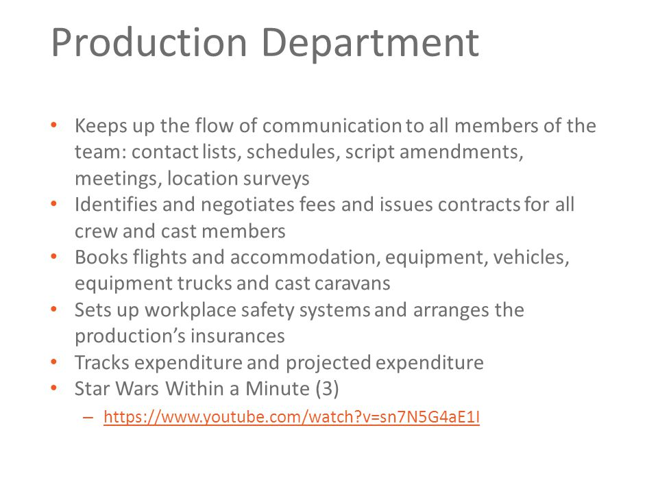 Production Department Keeps up the flow of communication to all members of the team: contact lists, schedules, script amendments, meetings, location surveys Identifies and negotiates fees and issues contracts for all crew and cast members Books flights and accommodation, equipment, vehicles, equipment trucks and cast caravans Sets up workplace safety systems and arranges the production's insurances Tracks expenditure and projected expenditure Star Wars Within a Minute (3) – https://www.youtube.com/watch v=sn7N5G4aE1I https://www.youtube.com/watch v=sn7N5G4aE1I