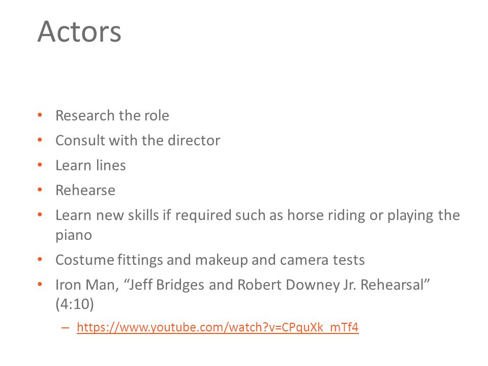 Actors Research the role Consult with the director Learn lines Rehearse Learn new skills if required such as horse riding or playing the piano Costume