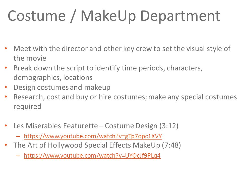 Costume / MakeUp Department Meet with the director and other key crew to set the visual style of the movie Break down the script to identify time periods, characters, demographics, locations Design costumes and makeup Research, cost and buy or hire costumes; make any special costumes required Les Miserables Featurette – Costume Design (3:12) – https://www.youtube.com/watch v=gTp7opc1XVY https://www.youtube.com/watch v=gTp7opc1XVY The Art of Hollywood Special Effects MakeUp (7:48) – https://www.youtube.com/watch v=UYOcJf9PLq4 https://www.youtube.com/watch v=UYOcJf9PLq4