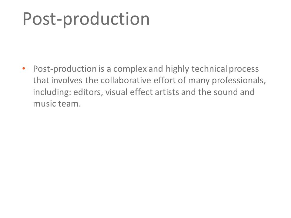 Post-production Post-production is a complex and highly technical process that involves the collaborative effort of many professionals, including: editors, visual effect artists and the sound and music team.