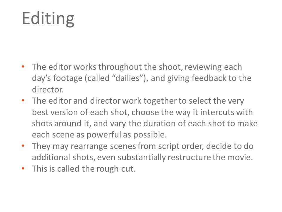 """Editing The editor works throughout the shoot, reviewing each day's footage (called """"dailies""""), and giving feedback to the director. The editor and di"""