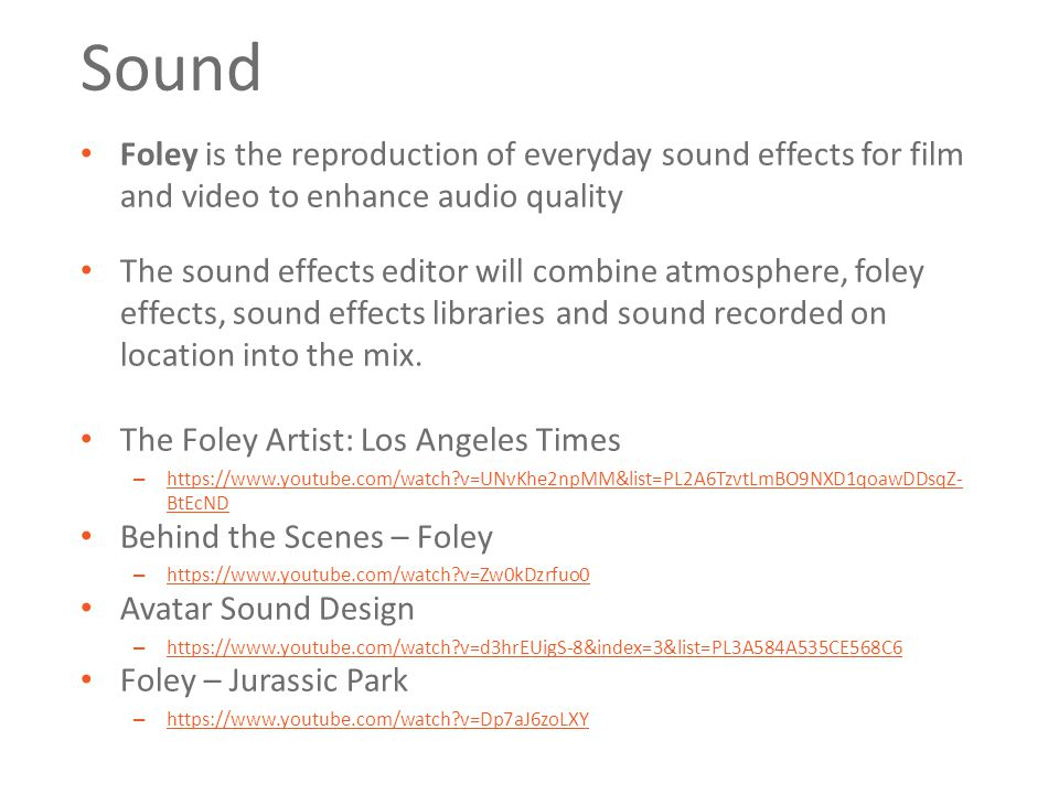 Sound Foley is the reproduction of everyday sound effects for film and video to enhance audio quality The sound effects editor will combine atmosphere, foley effects, sound effects libraries and sound recorded on location into the mix.
