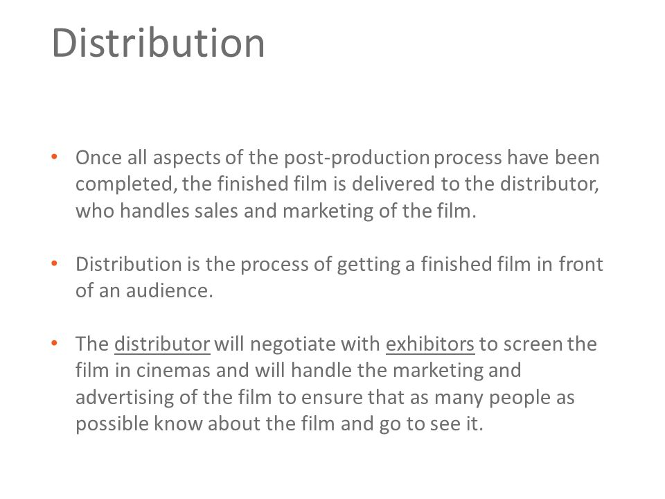 Distribution Once all aspects of the post-production process have been completed, the finished film is delivered to the distributor, who handles sales and marketing of the film.