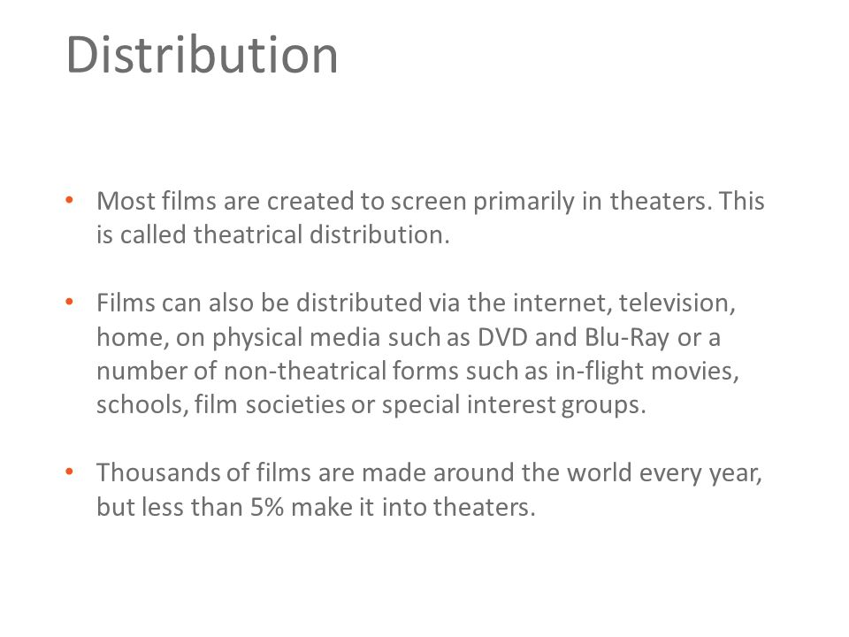 Distribution Most films are created to screen primarily in theaters.