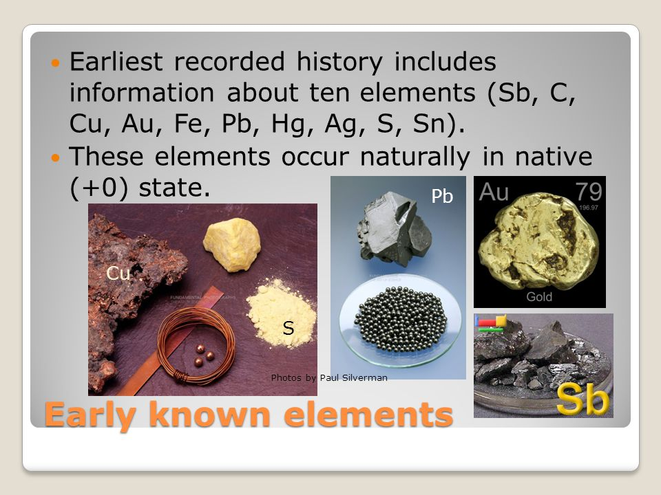 Early known elements Earliest recorded history includes information about ten elements (Sb, C, Cu, Au, Fe, Pb, Hg, Ag, S, Sn). These elements occur na
