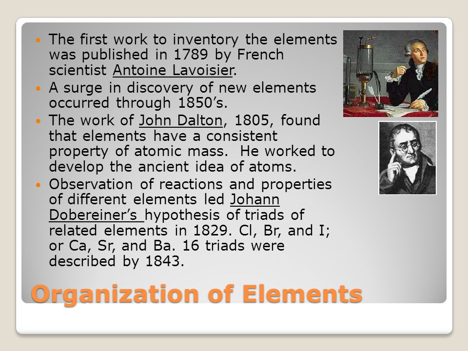 Organization of Elements The first work to inventory the elements was published in 1789 by French scientist Antoine Lavoisier.