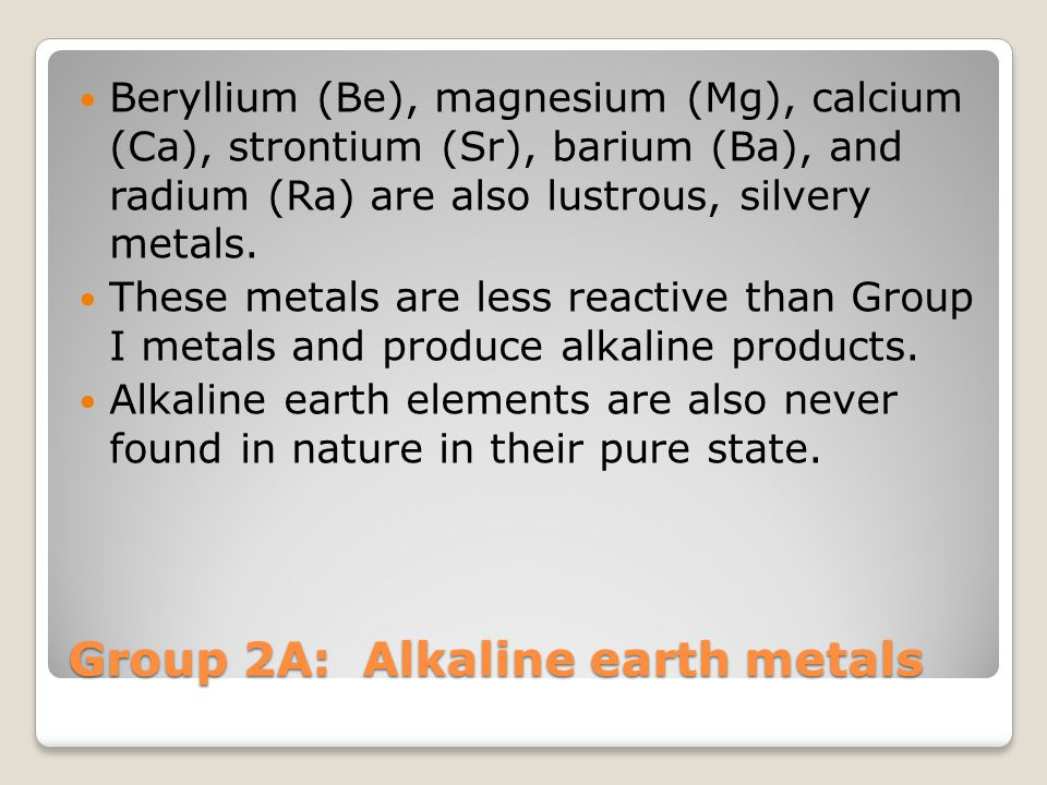 Group 2A: Alkaline earth metals Beryllium (Be), magnesium (Mg), calcium (Ca), strontium (Sr), barium (Ba), and radium (Ra) are also lustrous, silvery metals.