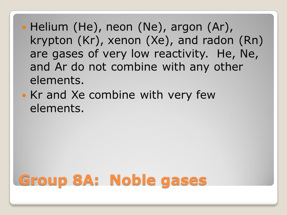 Group 8A: Noble gases Helium (He), neon (Ne), argon (Ar), krypton (Kr), xenon (Xe), and radon (Rn) are gases of very low reactivity. He, Ne, and Ar do