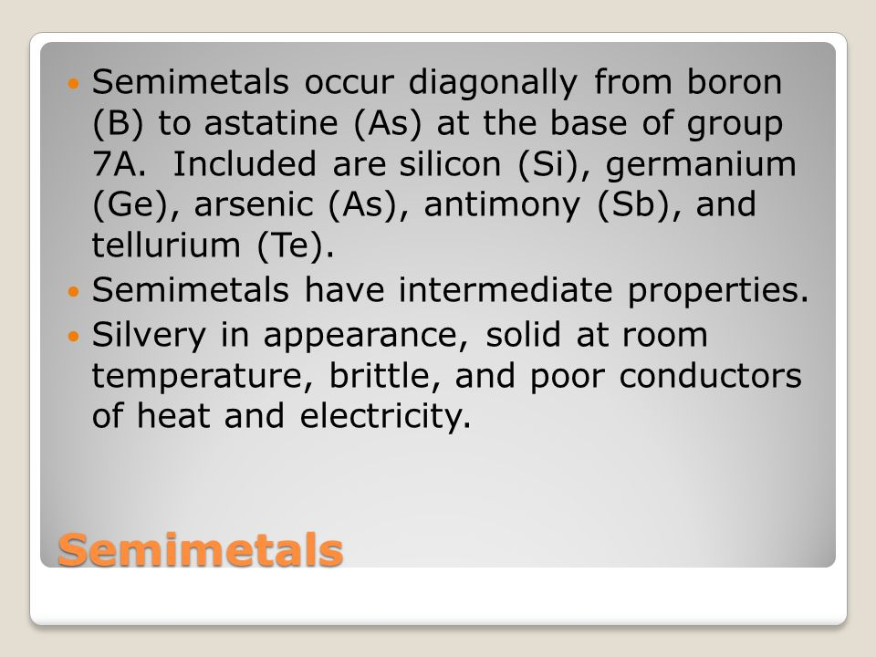 Semimetals Semimetals occur diagonally from boron (B) to astatine (As) at the base of group 7A.