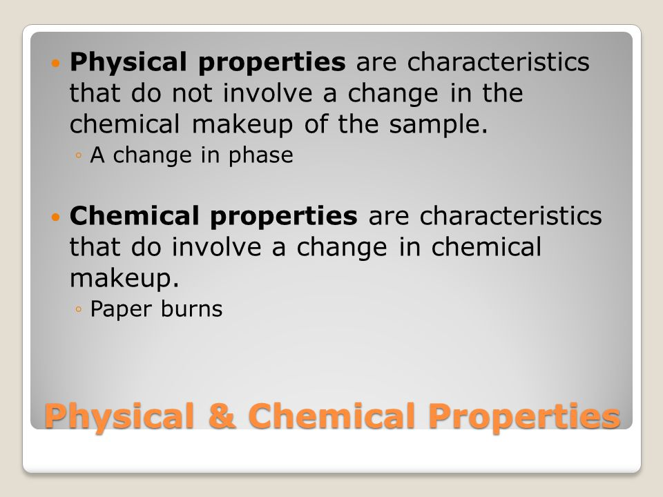 Physical & Chemical Properties Physical properties are characteristics that do not involve a change in the chemical makeup of the sample.