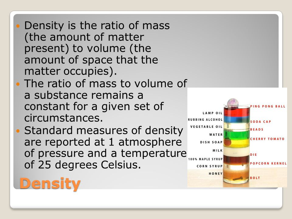 Density Density is the ratio of mass (the amount of matter present) to volume (the amount of space that the matter occupies).