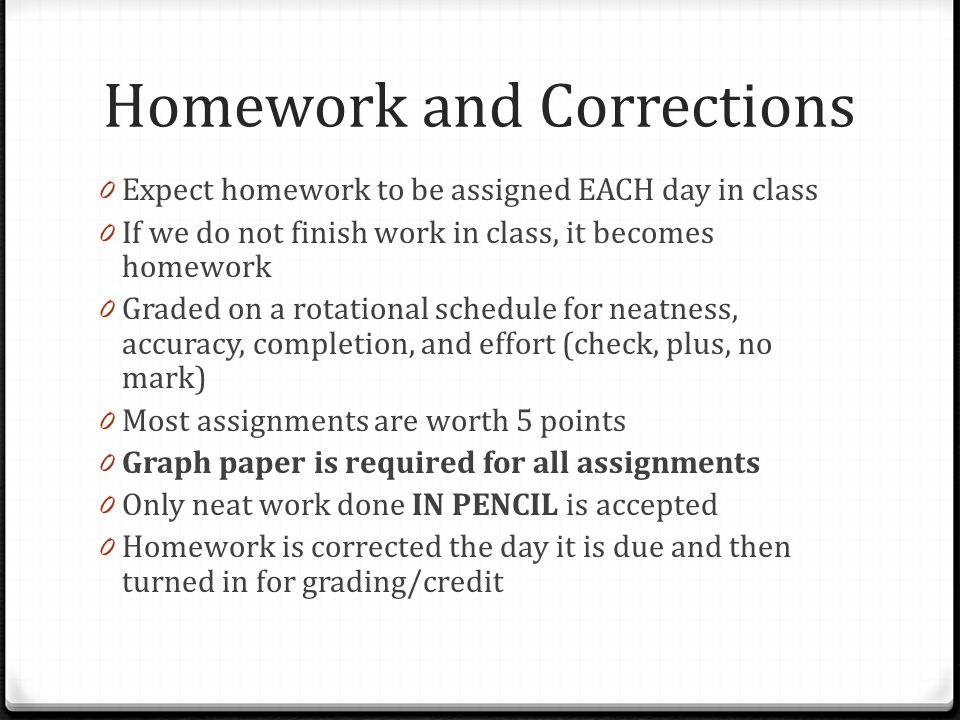 Homework and Corrections 0 Expect homework to be assigned EACH day in class 0 If we do not finish work in class, it becomes homework 0 Graded on a rotational schedule for neatness, accuracy, completion, and effort (check, plus, no mark) 0 Most assignments are worth 5 points 0 Graph paper is required for all assignments 0 Only neat work done IN PENCIL is accepted 0 Homework is corrected the day it is due and then turned in for grading/credit