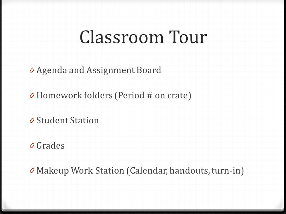 Classroom Tour 0 Agenda and Assignment Board 0 Homework folders (Period # on crate) 0 Student Station 0 Grades 0 Makeup Work Station (Calendar, handou