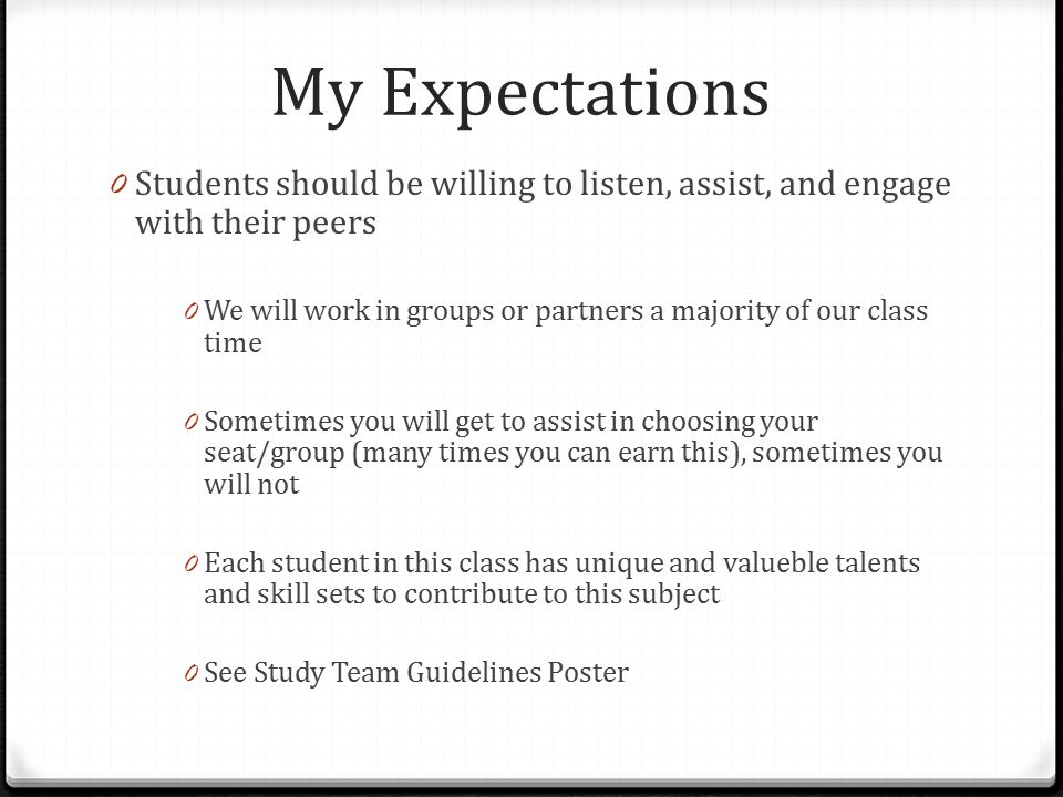 My Expectations 0 Students should be willing to listen, assist, and engage with their peers 0 We will work in groups or partners a majority of our class time 0 Sometimes you will get to assist in choosing your seat/group (many times you can earn this), sometimes you will not 0 Each student in this class has unique and valueble talents and skill sets to contribute to this subject 0 See Study Team Guidelines Poster