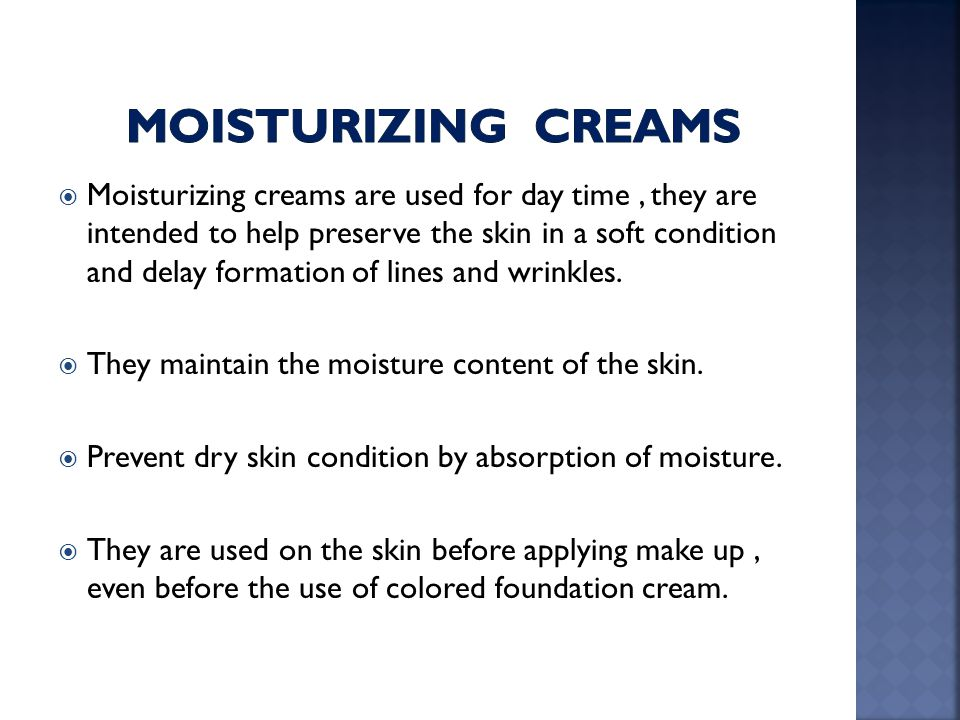  Moisturizing creams are used for day time, they are intended to help preserve the skin in a soft condition and delay formation of lines and wrinkles