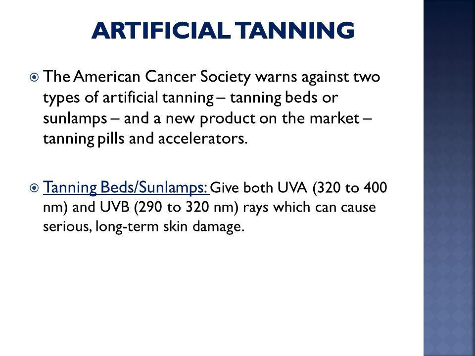  The American Cancer Society warns against two types of artificial tanning – tanning beds or sunlamps – and a new product on the market – tanning pil