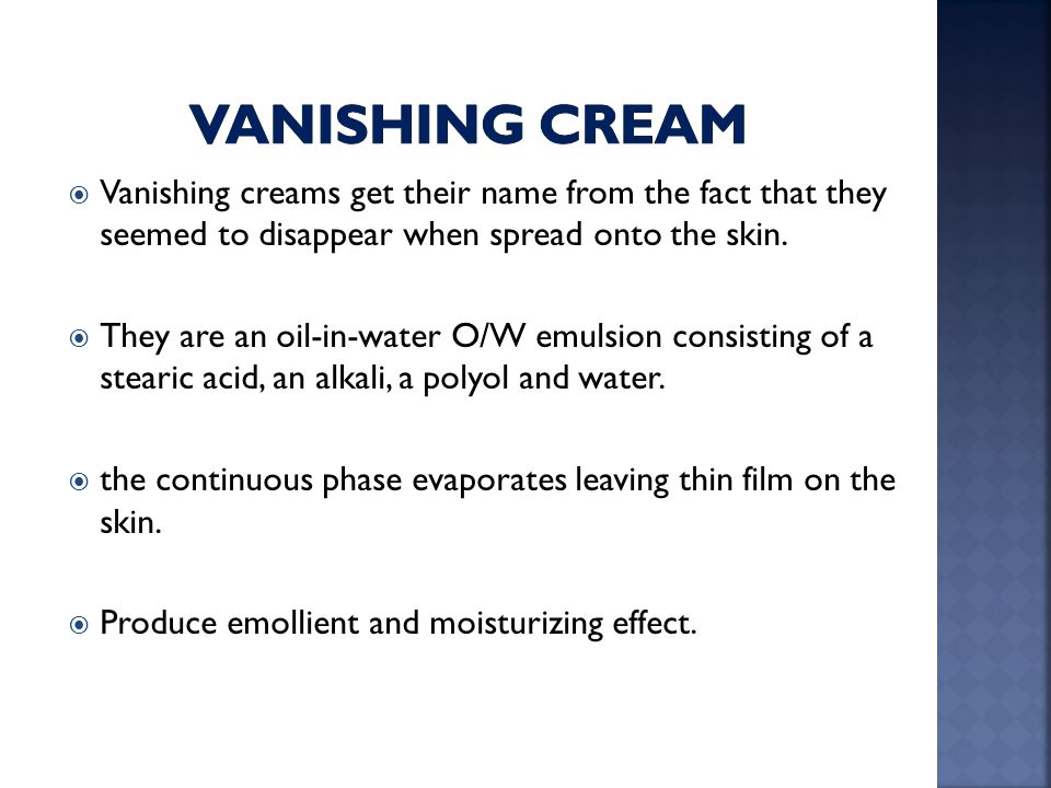  Vanishing creams get their name from the fact that they seemed to disappear when spread onto the skin.  They are an oil-in-water O/W emulsion consi