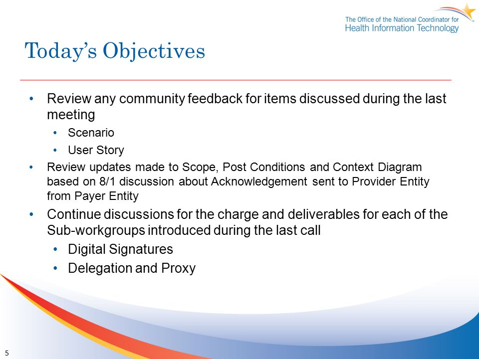Today's Objectives Review any community feedback for items discussed during the last meeting Scenario User Story Review updates made to Scope, Post Conditions and Context Diagram based on 8/1 discussion about Acknowledgement sent to Provider Entity from Payer Entity Continue discussions for the charge and deliverables for each of the Sub-workgroups introduced during the last call Digital Signatures Delegation and Proxy 5