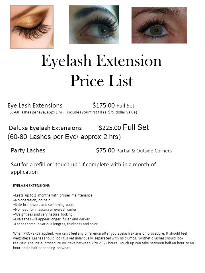Eyelash Extension Price List Eye Lash Extensions $175.00 Full Set ( 50-60 lashes per eye, appx 1 hr) (includes your first fill (a $75 dollar value) Deluxe Eyelash Extensions $225.00 Full Set ( 60-80 Lashes per Eye\ approx 2 hrs) Party Lashes $75.00 Partial & Outside Corners $40 for a refill or touch up if complete with in a month of application EYELASH EXTENSIONS Lasts up to 2 months with proper maintenance No operation, no pain Safe in showers and swimming pools No need for mascara or eyelash curler Weightless and very natural looking Eyelashes will appear longer, fuller and darker Lashes come in various lengths, thickness and color When PROPERLY applied, you can t feel any difference after you Eyelash Extension procedure.