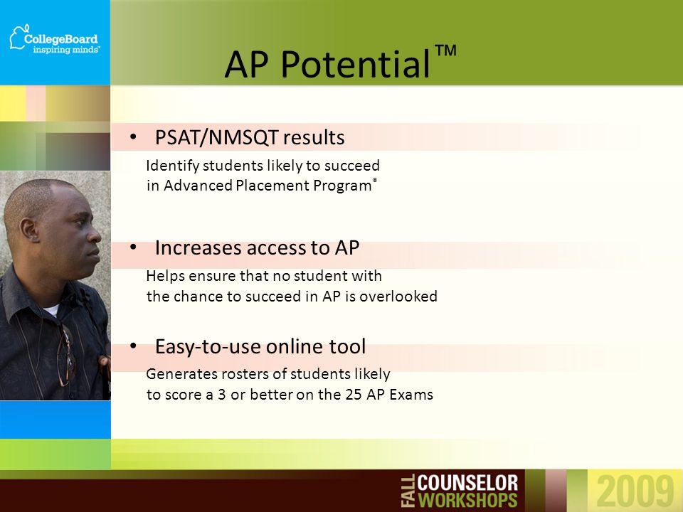 PSAT/NMSQT results Identify students likely to succeed in Advanced Placement Program ® Increases access to AP Helps ensure that no student with the ch