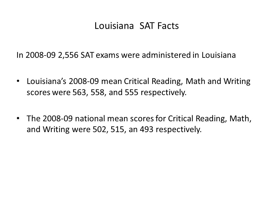 Louisiana SAT Facts In 2008-09 2,556 SAT exams were administered in Louisiana Louisiana's 2008-09 mean Critical Reading, Math and Writing scores were 563, 558, and 555 respectively.