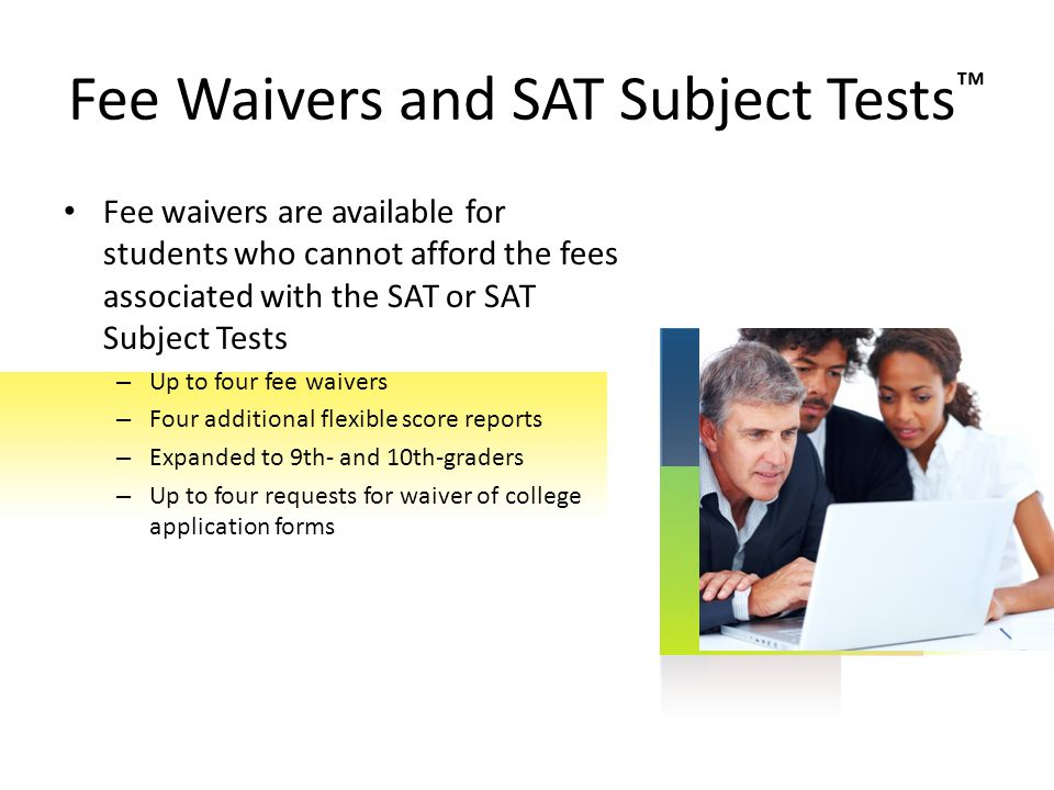 Fee waivers are available for students who cannot afford the fees associated with the SAT or SAT Subject Tests – Up to four fee waivers – Four additio