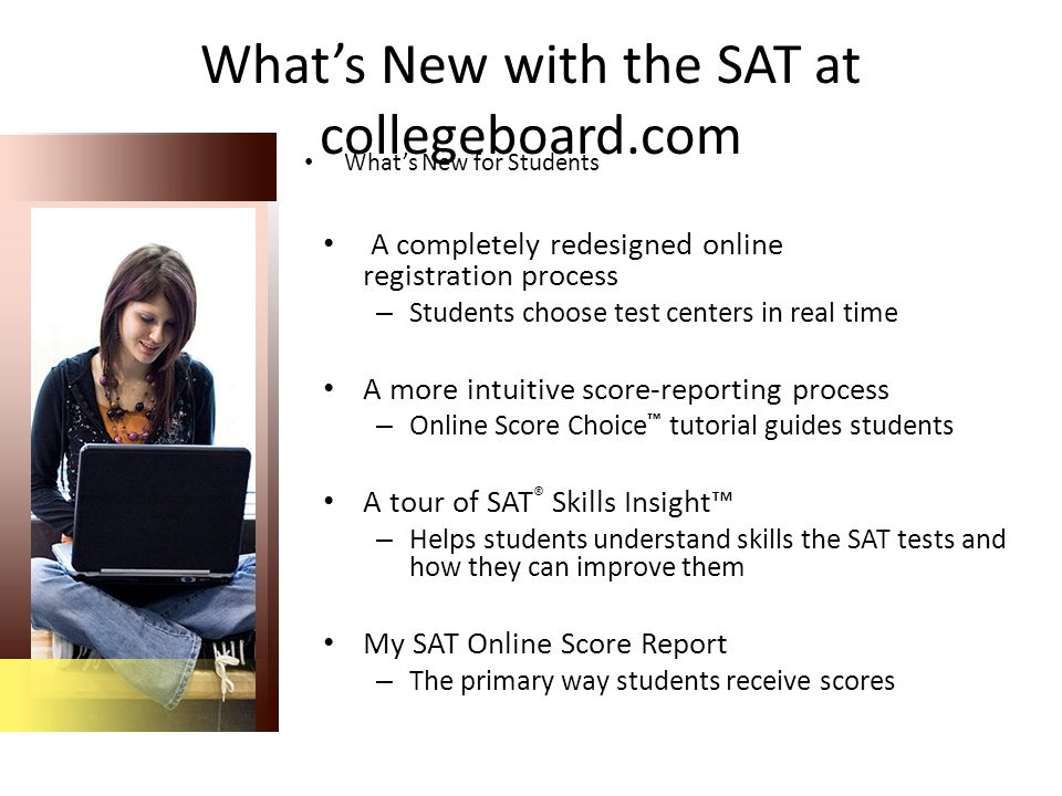 What's New for Students What's New with the SAT at collegeboard.com A completely redesigned online registration process – Students choose test centers