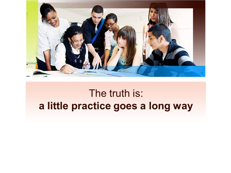 The truth is: a little practice goes a long way