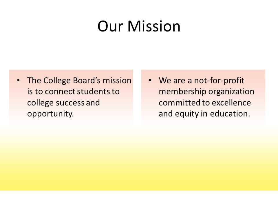 The College Board's mission is to connect students to college success and opportunity. Our Mission We are a not-for-profit membership organization com