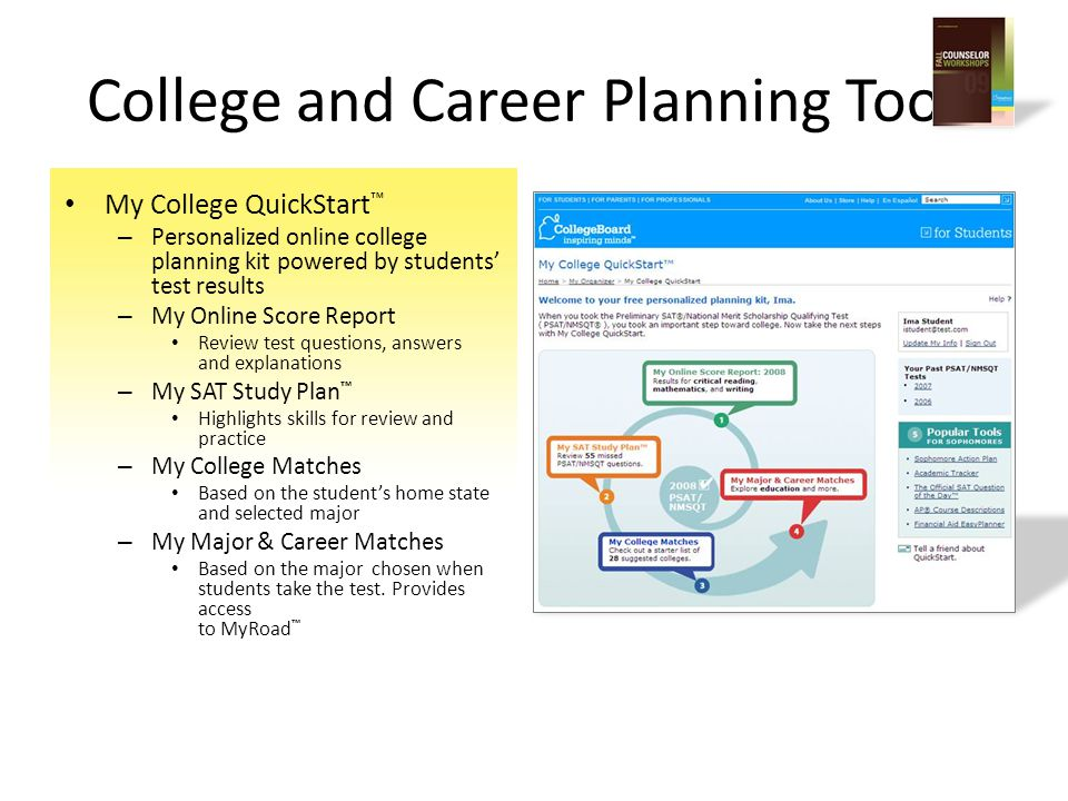 My College QuickStart ™ – Personalized online college planning kit powered by students' test results – My Online Score Report Review test questions, answers and explanations – My SAT Study Plan ™ Highlights skills for review and practice – My College Matches Based on the student's home state and selected major – My Major & Career Matches Based on the major chosen when students take the test.