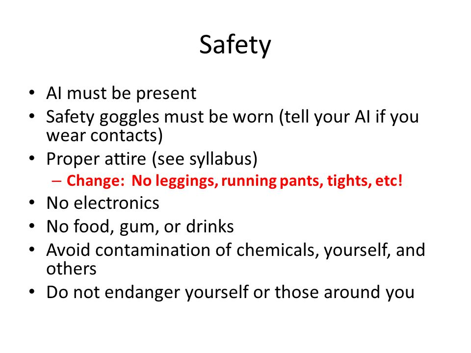 Safety AI must be present Safety goggles must be worn (tell your AI if you wear contacts) Proper attire (see syllabus) – Change: No leggings, running pants, tights, etc.