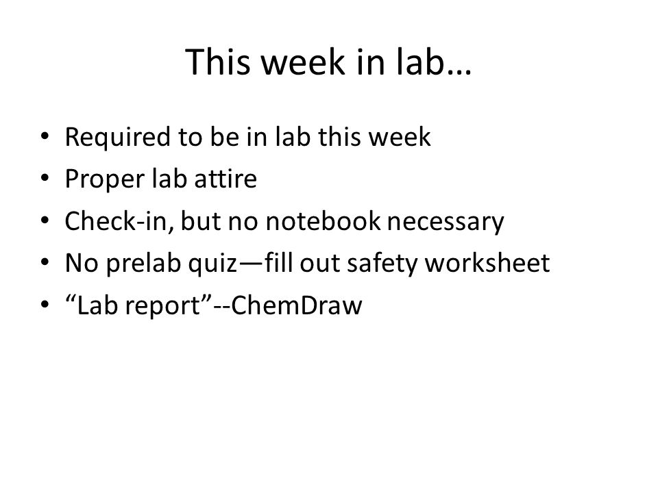 This week in lab… Required to be in lab this week Proper lab attire Check-in, but no notebook necessary No prelab quiz—fill out safety worksheet Lab report --ChemDraw