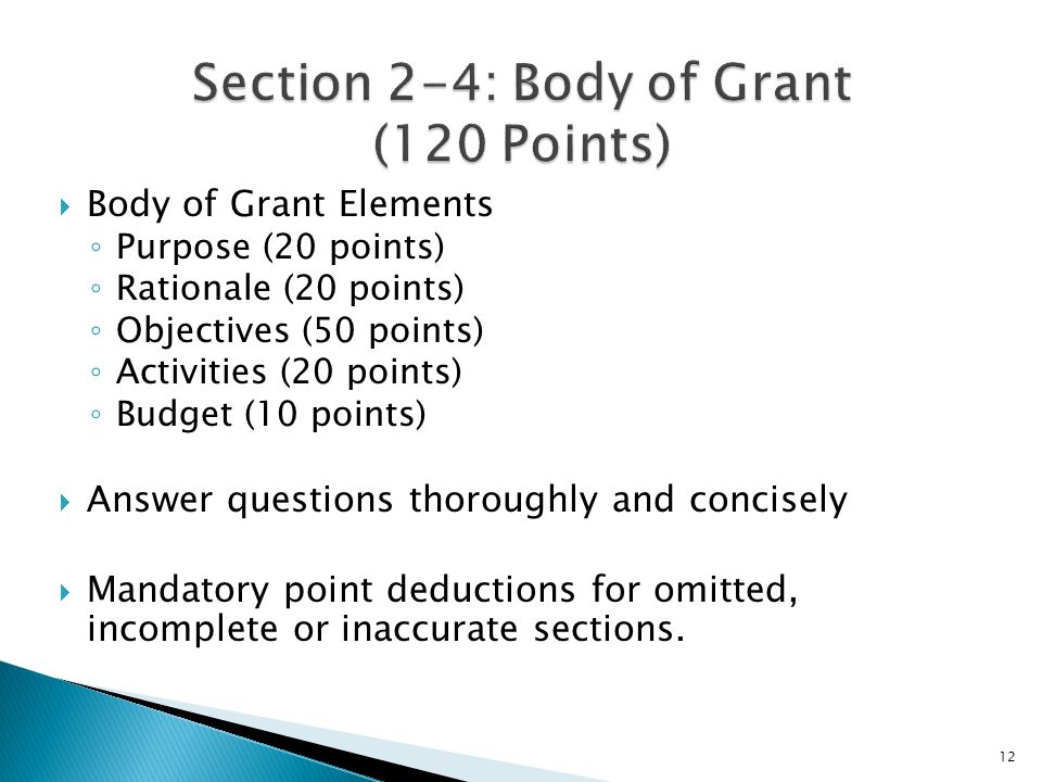  Body of Grant Elements ◦ Purpose (20 points) ◦ Rationale (20 points) ◦ Objectives (50 points) ◦ Activities (20 points) ◦ Budget (10 points)  Answer questions thoroughly and concisely  Mandatory point deductions for omitted, incomplete or inaccurate sections.