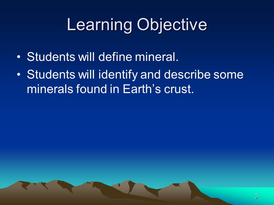 2 Learning Objective Students will define mineral. Students will identify and describe some minerals found in Earth's crust.