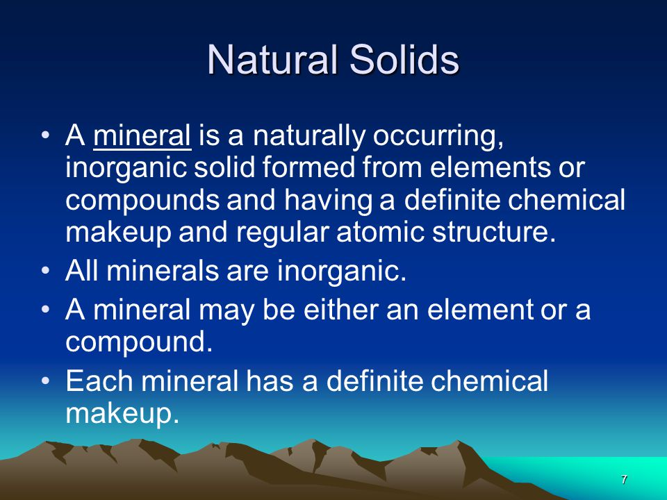 7 Natural Solids A mineral is a naturally occurring, inorganic solid formed from elements or compounds and having a definite chemical makeup and regul