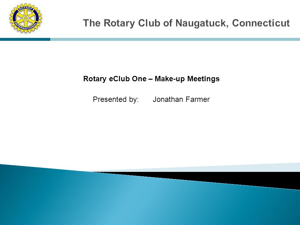 Rotary eClub One – Make-up Meetings Presented by: Jonathan Farmer