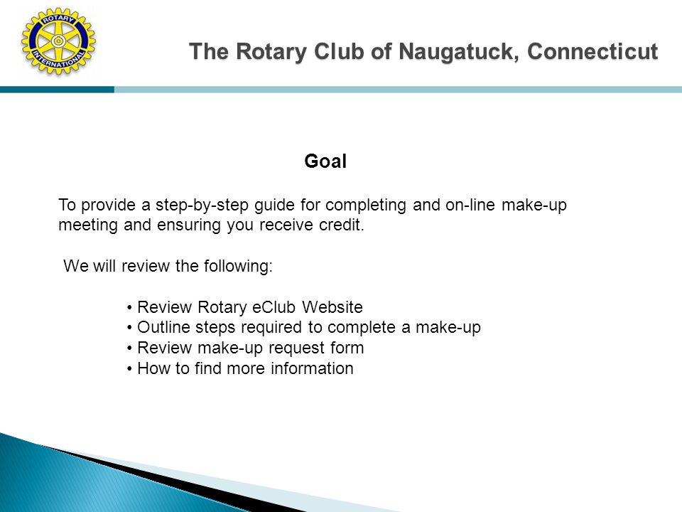 The Rotary Club of Naugatuck, Connecticut Goal To provide a step-by-step guide for completing and on-line make-up meeting and ensuring you receive credit.