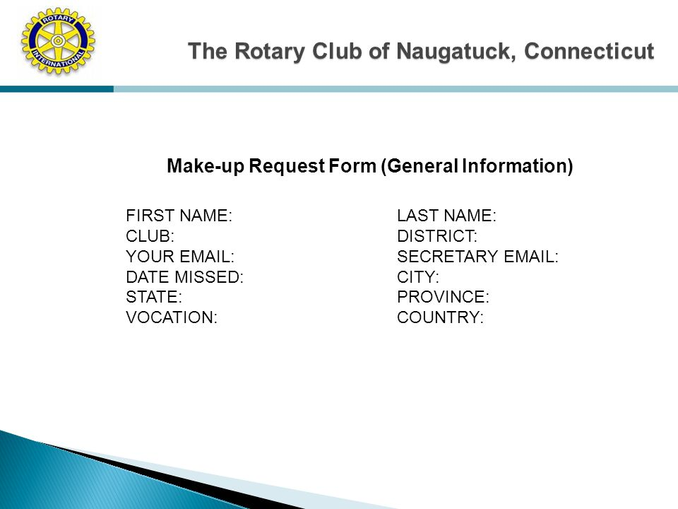 The Rotary Club of Naugatuck, Connecticut Make-up Request Form (General Information) FIRST NAME:LAST NAME: CLUB:DISTRICT: YOUR EMAIL:SECRETARY EMAIL: DATE MISSED:CITY: STATE:PROVINCE: VOCATION:COUNTRY: