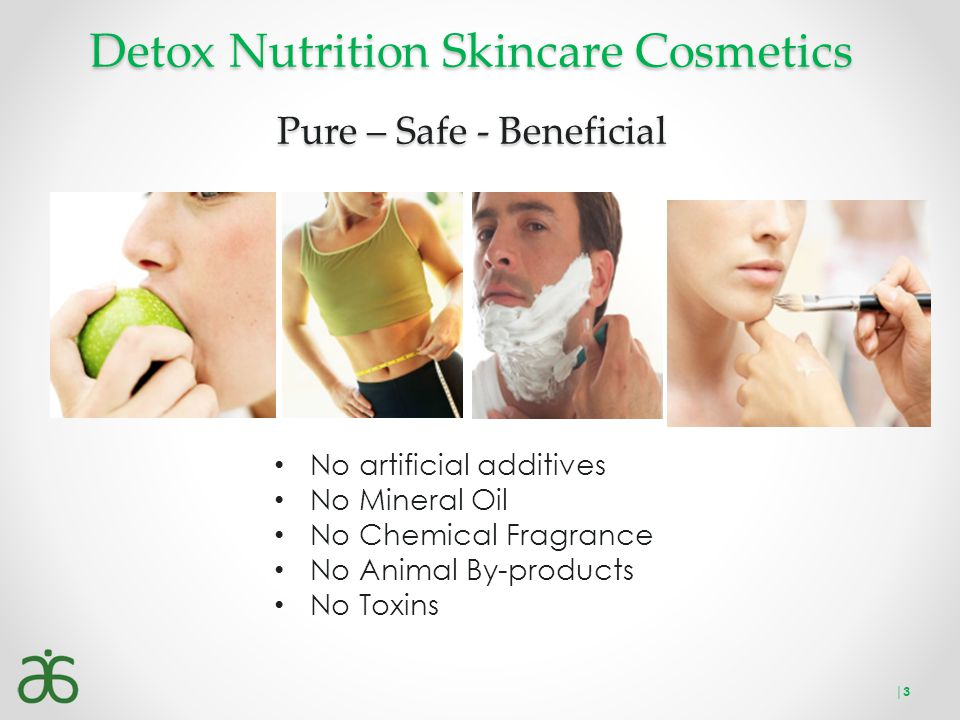 Detox Nutrition Skincare Cosmetics Pure – Safe - Beneficial No artificial additives No Mineral Oil No Chemical Fragrance No Animal By-products No Toxi