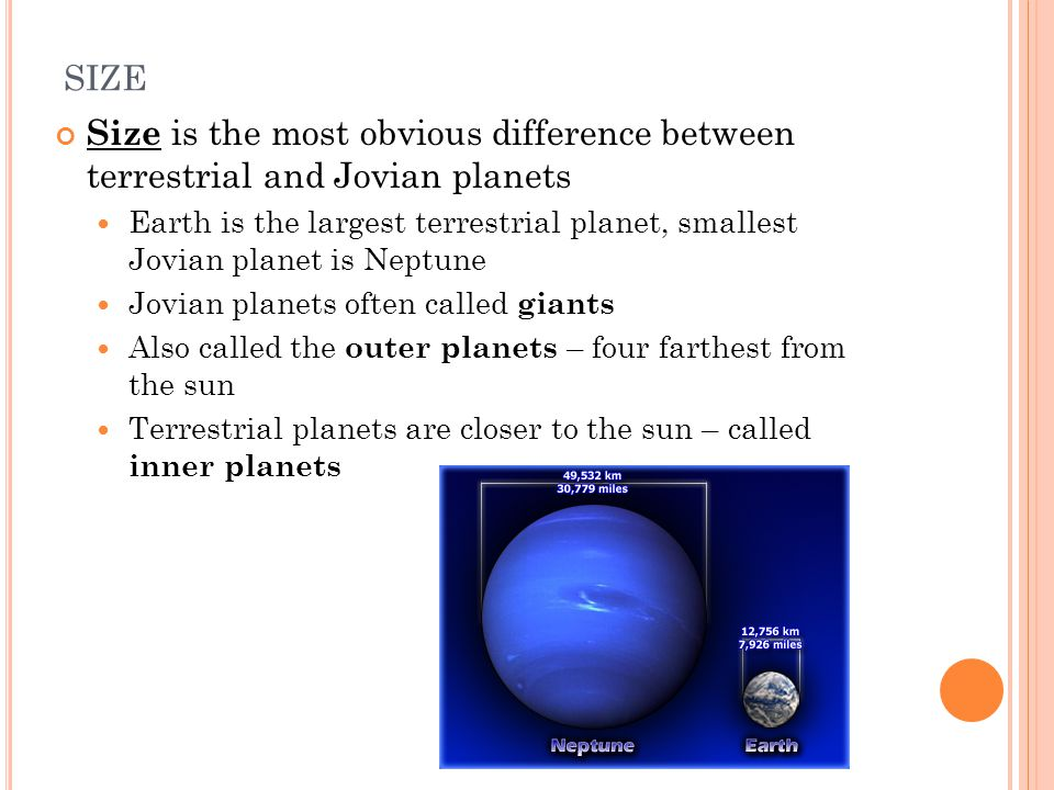 SIZE Size is the most obvious difference between terrestrial and Jovian planets Earth is the largest terrestrial planet, smallest Jovian planet is Nep