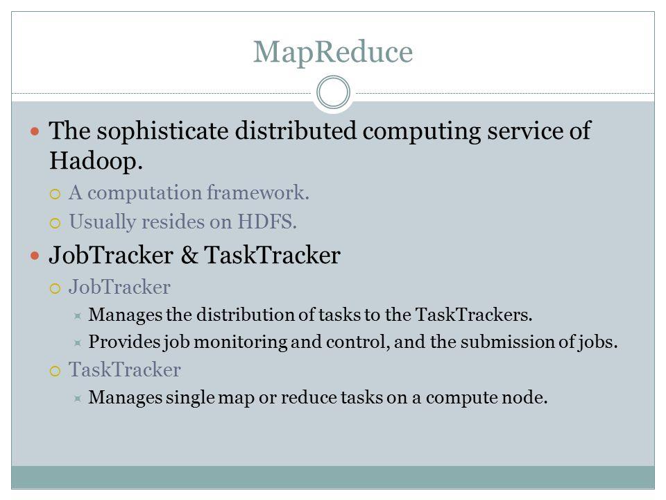 MapReduce The sophisticate distributed computing service of Hadoop.  A computation framework.  Usually resides on HDFS. JobTracker & TaskTracker  J