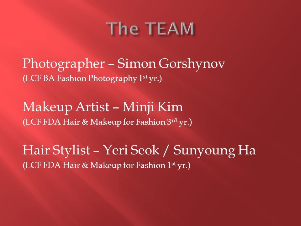 Photographer – Simon Gorshynov (LCF BA Fashion Photography 1 st yr.) Makeup Artist – Minji Kim (LCF FDA Hair & Makeup for Fashion 3 rd yr.) Hair Stylist – Yeri Seok / Sunyoung Ha (LCF FDA Hair & Makeup for Fashion 1 st yr.)