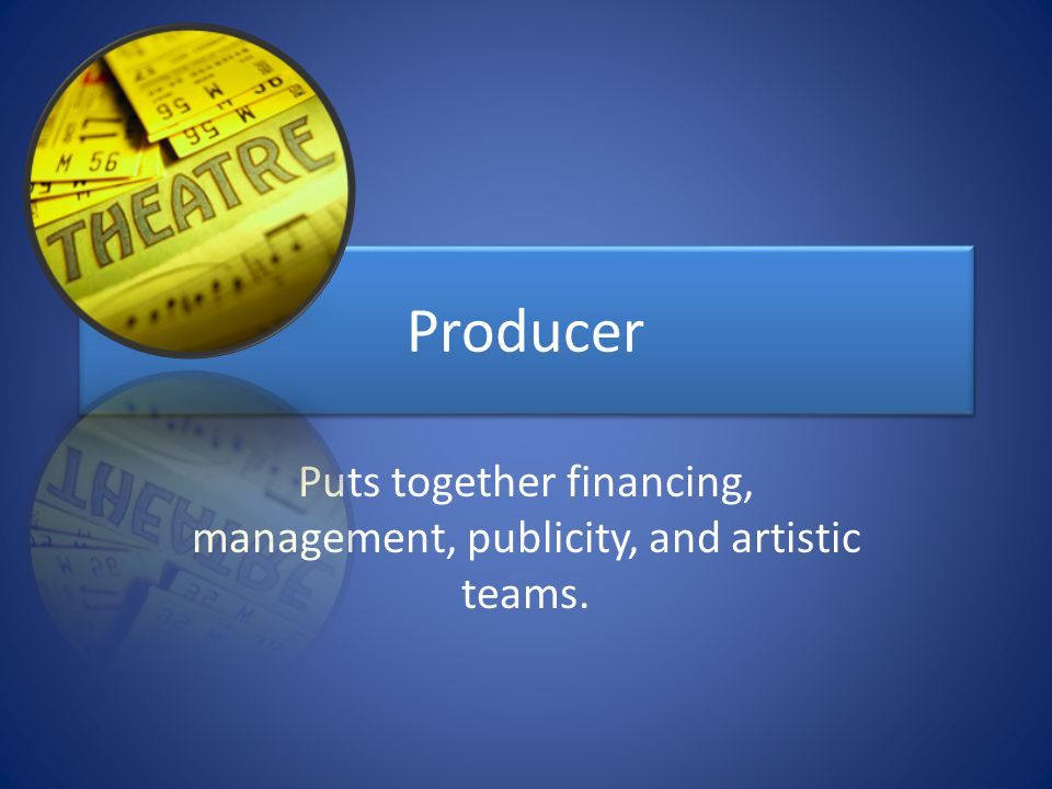 Producer Puts together financing, management, publicity, and artistic teams.