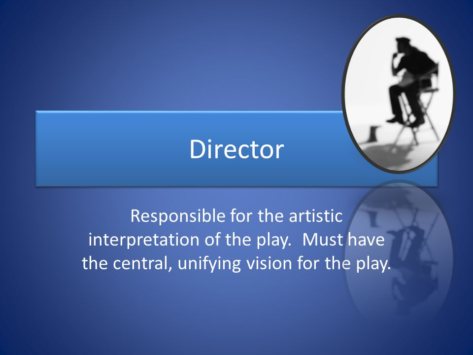 Director Responsible for the artistic interpretation of the play.