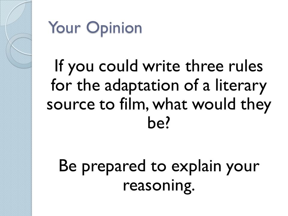 Your Opinion If you could write three rules for the adaptation of a literary source to film, what would they be? Be prepared to explain your reasoning