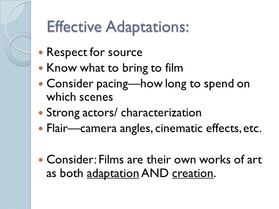 Effective Adaptations: Respect for source Know what to bring to film Consider pacing—how long to spend on which scenes Strong actors/ characterization