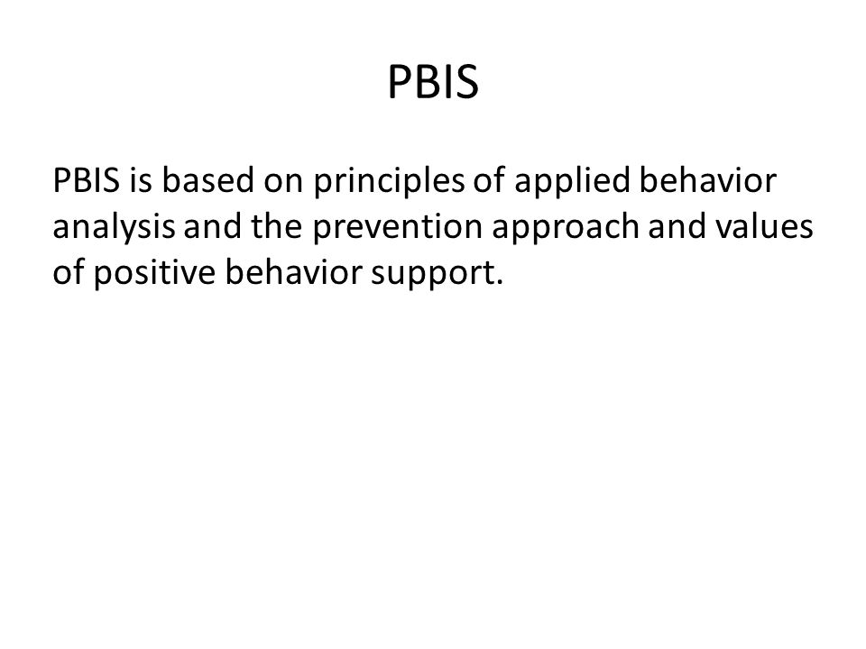 PBIS PBIS is based on principles of applied behavior analysis and the prevention approach and values of positive behavior support.